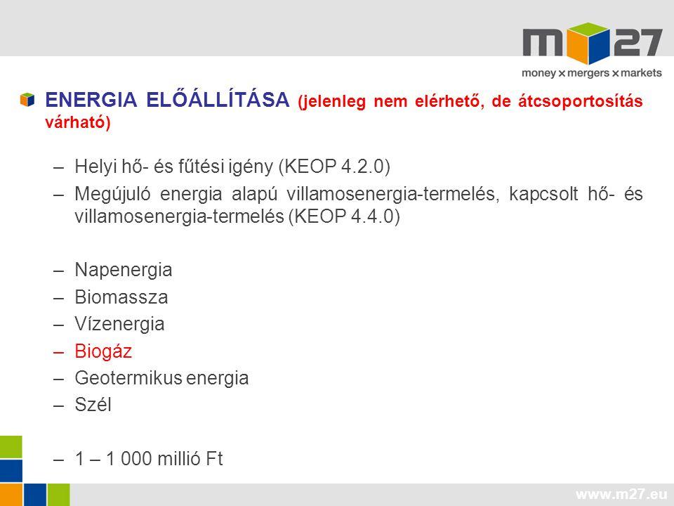 www.m27.eu ENERGIA ELŐÁLLÍTÁSA (jelenleg nem elérhető, de átcsoportosítás várható) –Helyi hő- és fűtési igény (KEOP 4.2.0) –Megújuló energia alapú villamosenergia-termelés, kapcsolt hő- és villamosenergia-termelés (KEOP 4.4.0) –Napenergia –Biomassza –Vízenergia –Biogáz –Geotermikus energia –Szél –1 – 1 000 millió Ft