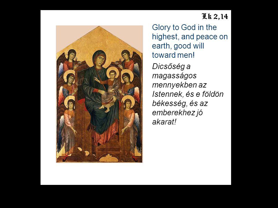 Lk 2,14 Glory to God in the highest, and peace on earth, good will toward men! Dicsőség a magasságos mennyekben az Istennek, és e földön békesség, és