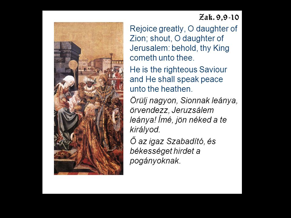 Zak. 9,9-10 Rejoice greatly, O daughter of Zion; shout, O daughter of Jerusalem: behold, thy King cometh unto thee. He is the righteous Saviour and He