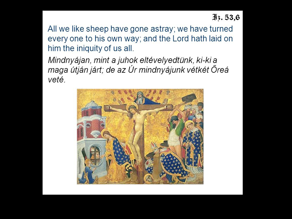 Iz. 53,6 All we like sheep have gone astray; we have turned every one to his own way; and the Lord hath laid on him the iniquity of us all. Mindnyájan