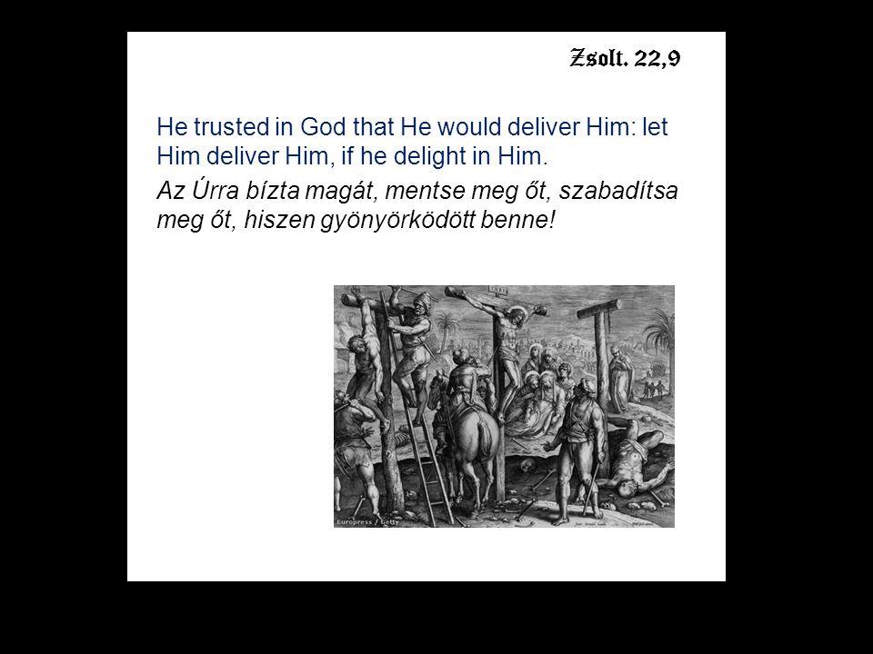 He trusted in God that He would deliver Him: let Him deliver Him, if he delight in Him. Az Úrra bízta magát, mentse meg őt, szabadítsa meg őt, hiszen
