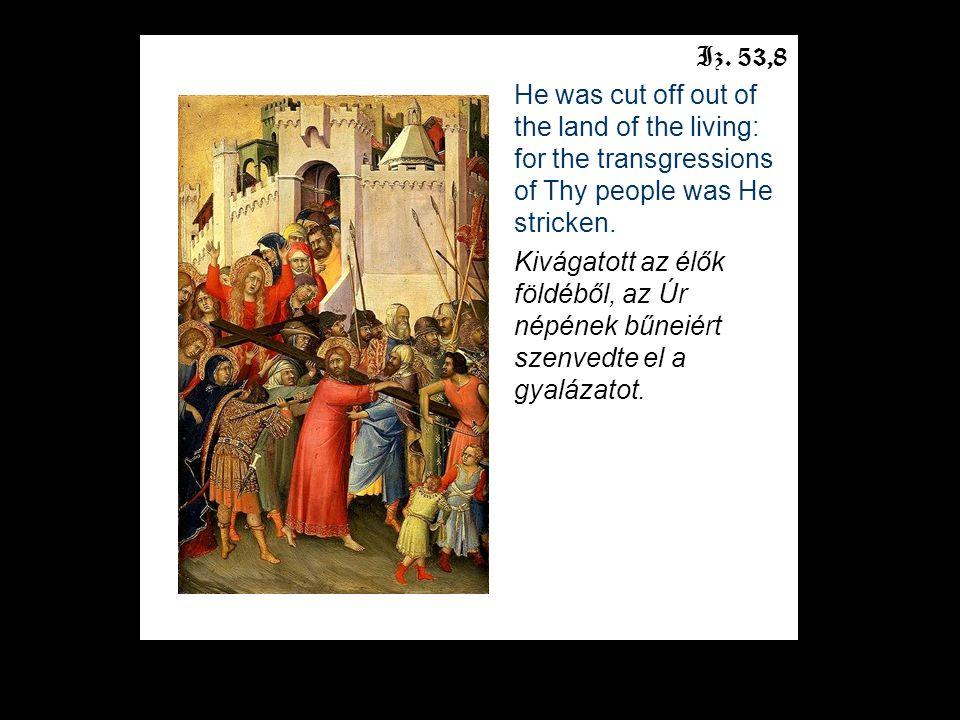 Iz. 53,8 He was cut off out of the land of the living: for the transgressions of Thy people was He stricken. Kivágatott az élők földéből, az Úr népéne