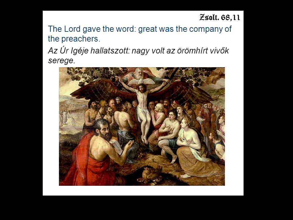 Zsolt. 68,11 The Lord gave the word: great was the company of the preachers. Az Úr Igéje hallatszott: nagy volt az örömhírt vivők serege.