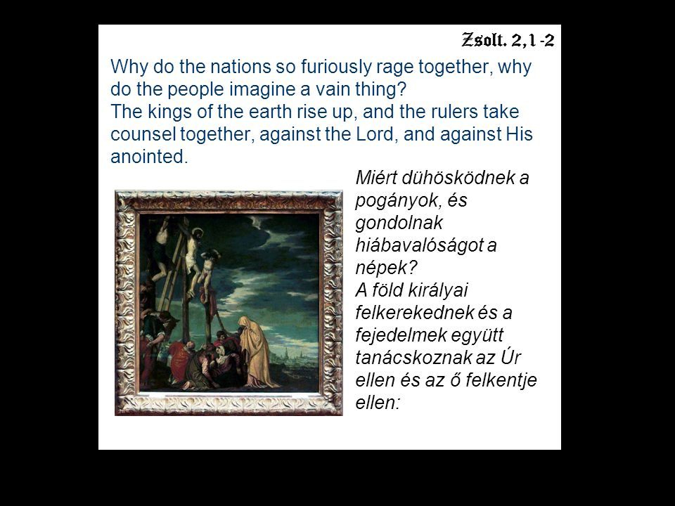 Zsolt.2,1-2 Why do the nations so furiously rage together, why do the people imagine a vain thing.