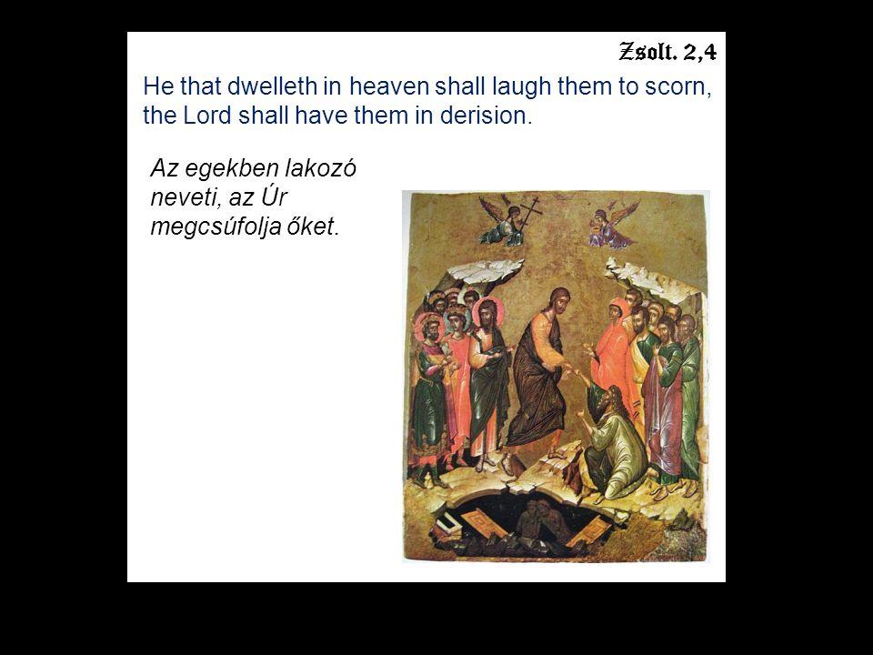 Zsolt. 2,4 He that dwelleth in heaven shall laugh them to scorn, the Lord shall have them in derision. Az egekben lakozó neveti, az Úr megcsúfolja őke