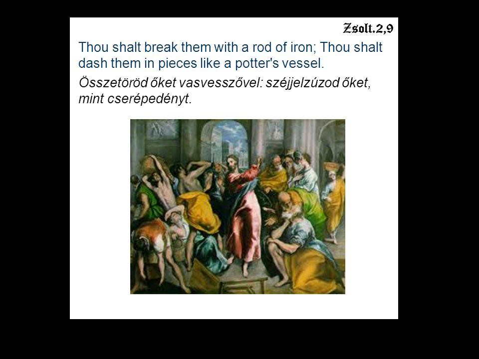 Zsolt.2,9 Thou shalt break them with a rod of iron; Thou shalt dash them in pieces like a potter's vessel. Összetöröd őket vasvesszővel: széjjelzúzod