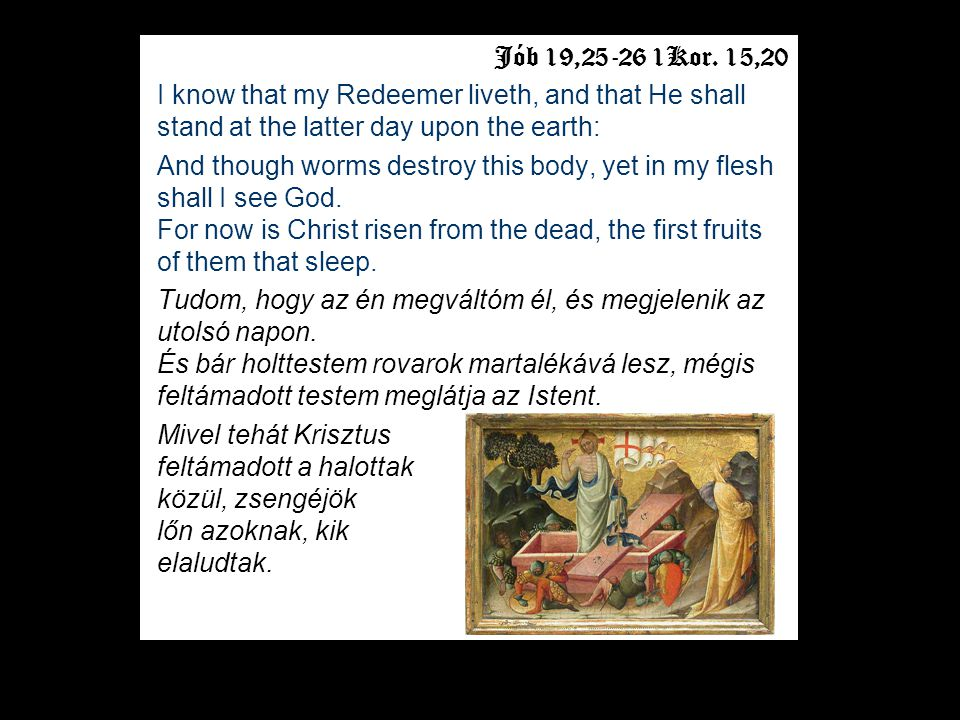 Jób 19,25-26 1Kor. 15,20 I know that my Redeemer liveth, and that He shall stand at the latter day upon the earth: And though worms destroy this body,