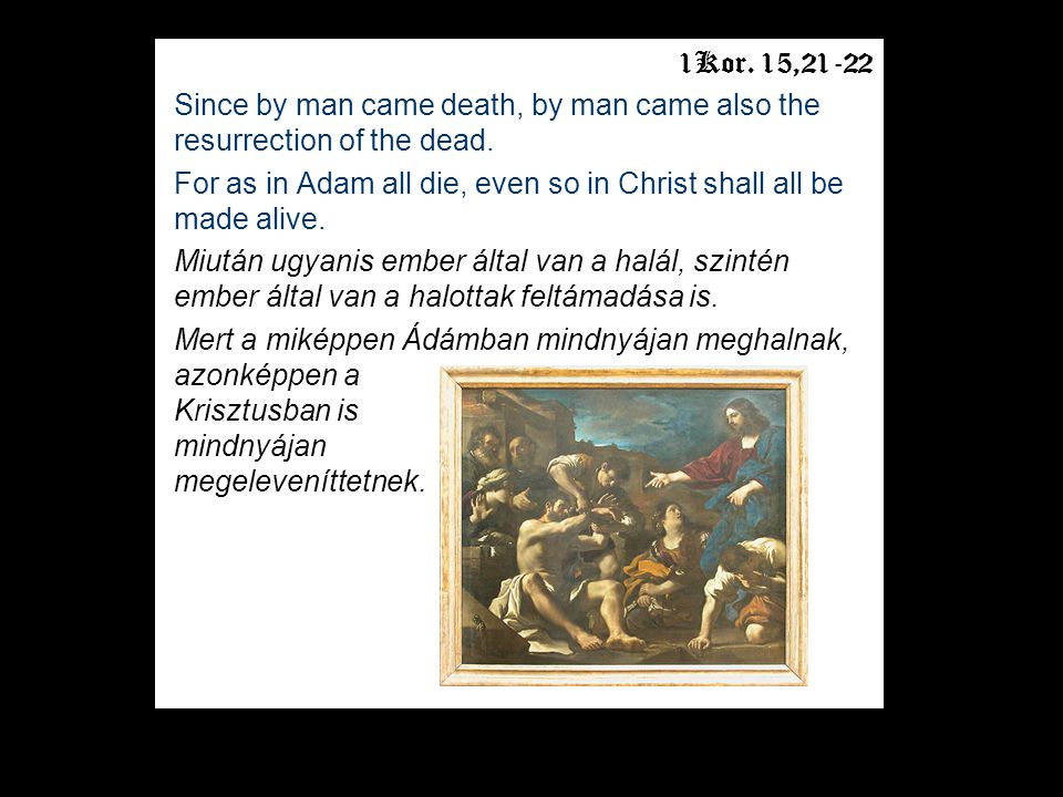 1Kor.15,21-22 Since by man came death, by man came also the resurrection of the dead.