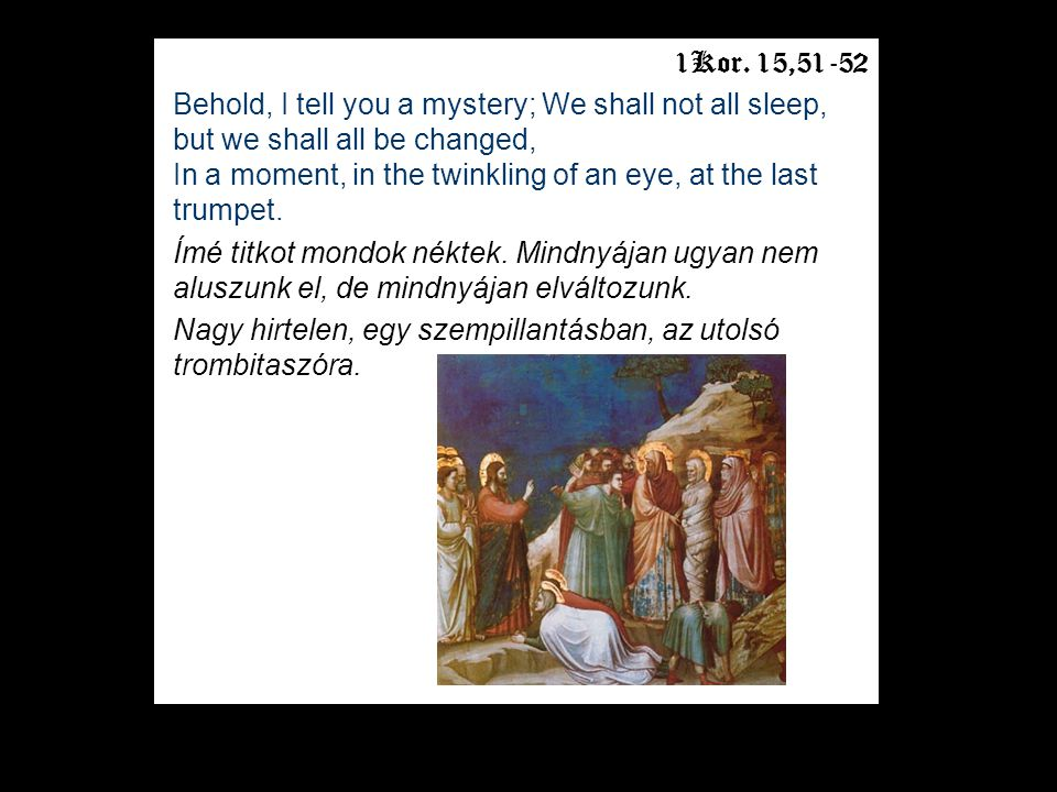 1Kor. 15,51-52 Behold, I tell you a mystery; We shall not all sleep, but we shall all be changed, In a moment, in the twinkling of an eye, at the last