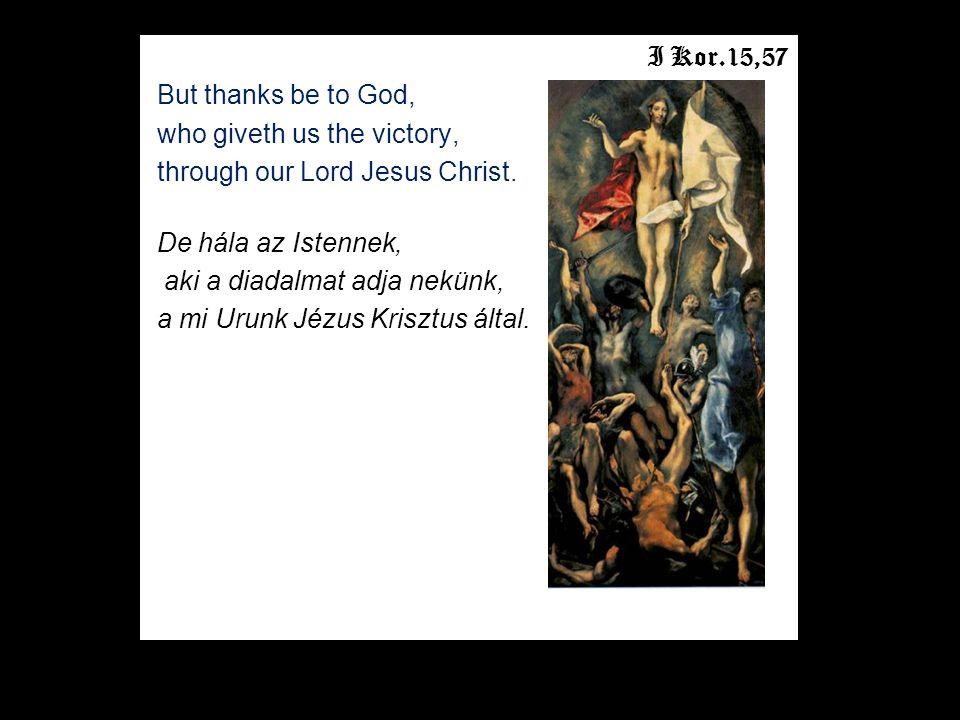 I Kor.15,57 But thanks be to God, who giveth us the victory, through our Lord Jesus Christ. De hála az Istennek, aki a diadalmat adja nekünk, a mi Uru