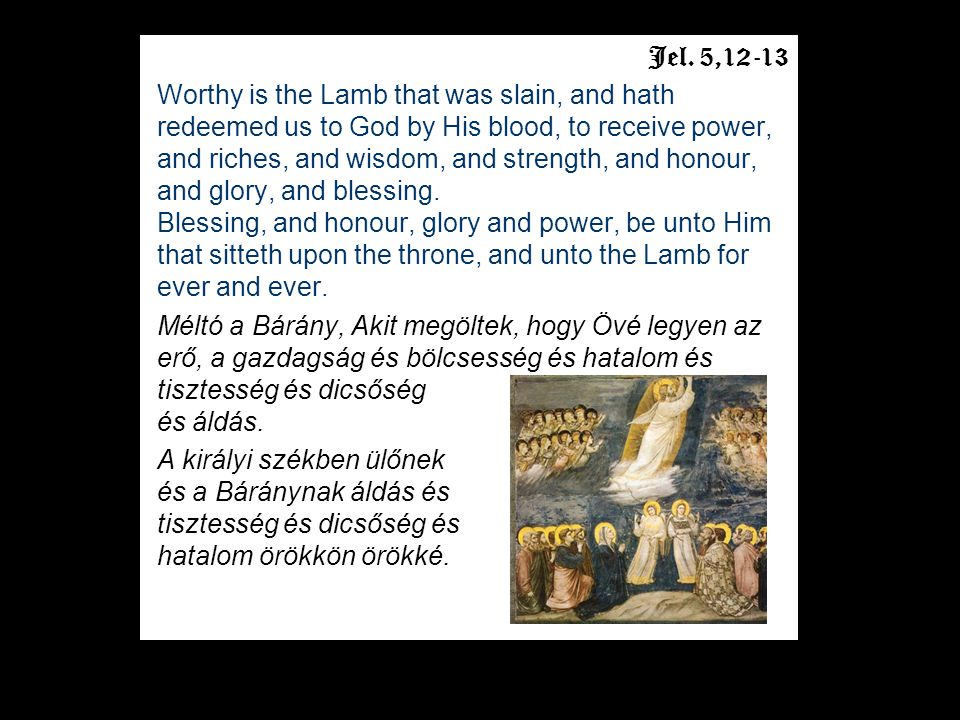 Jel. 5,12-13 Worthy is the Lamb that was slain, and hath redeemed us to God by His blood, to receive power, and riches, and wisdom, and strength, and