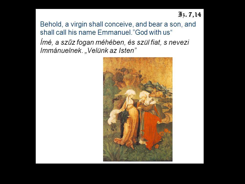 "Iz. 7,14 Behold, a virgin shall conceive, and bear a son, and shall call his name Emmanuel.""God with us"" Ímé, a szűz fogan méhében, és szül fiat, s ne"