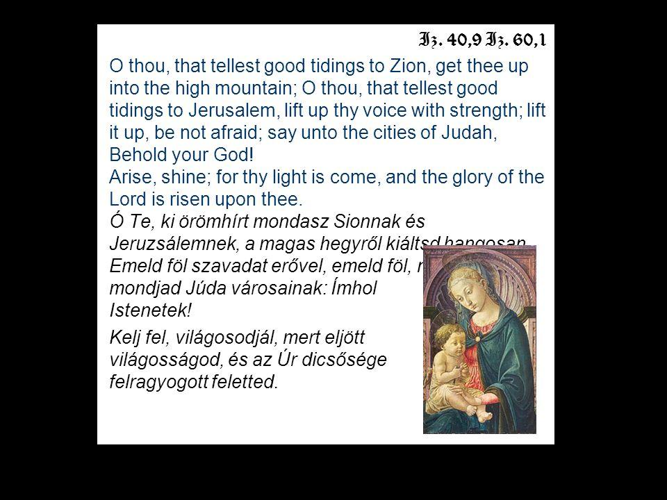 Iz. 40,9 Iz. 60,1 O thou, that tellest good tidings to Zion, get thee up into the high mountain; O thou, that tellest good tidings to Jerusalem, lift