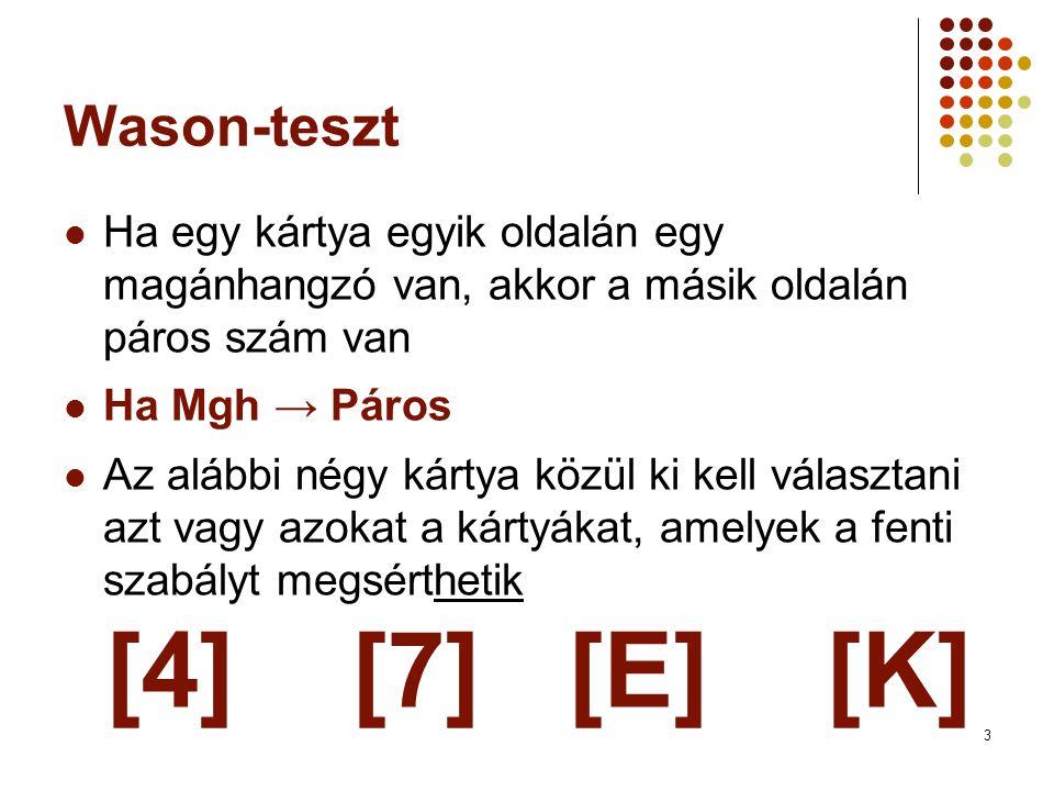 3 Wason-teszt  Ha egy kártya egyik oldalán egy magánhangzó van, akkor a másik oldalán páros szám van  Ha Mgh → Páros  Az alábbi négy kártya közül ki kell választani azt vagy azokat a kártyákat, amelyek a fenti szabályt megsérthetik [4] [7] [E] [K]