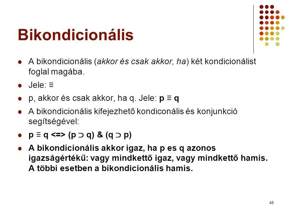 48 Bikondicionális  A bikondicionális (akkor és csak akkor, ha) két kondicionálist foglal magába.  Jele: ≡  p, akkor és csak akkor, ha q. Jele: p ≡