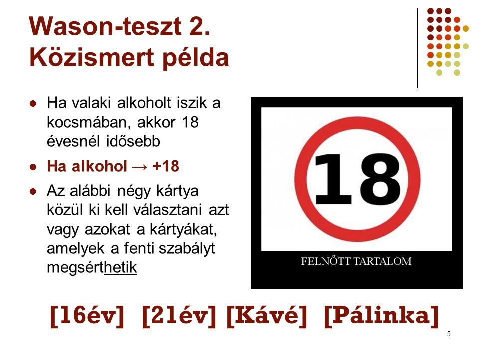 5 Wason-teszt 2. Közismert példa  Ha valaki alkoholt iszik a kocsmában, akkor 18 évesnél idősebb  Ha alkohol → +18  Az alábbi négy kártya közül ki
