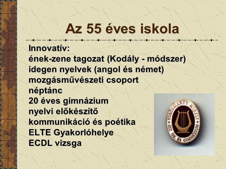 Az 55 éves iskola Innovatív: ének-zene tagozat (Kodály - módszer) idegen nyelvek (angol és német) mozgásművészeti csoport néptánc 20 éves gimnázium ny
