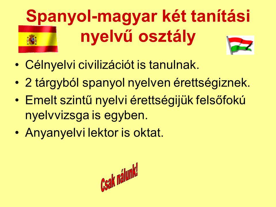 Spanyol-magyar két tanítási nyelvű osztály •Célnyelvi civilizációt is tanulnak. •2 tárgyból spanyol nyelven érettségiznek. •Emelt szintű nyelvi éretts