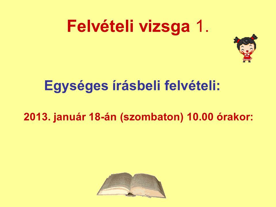 Egységes írásbeli felvételi: 2013. január 18-án (szombaton) 10.00 órakor: Felvételi vizsga 1.