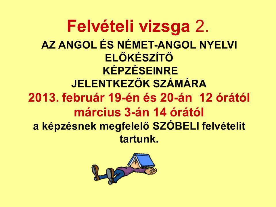 Felvételi vizsga 2. AZ ANGOL ÉS NÉMET-ANGOL NYELVI ELŐKÉSZÍTŐ KÉPZÉSEINRE JELENTKEZŐK SZÁMÁRA 2013. február 19-én és 20-án 12 órától március 3-án 14 ó