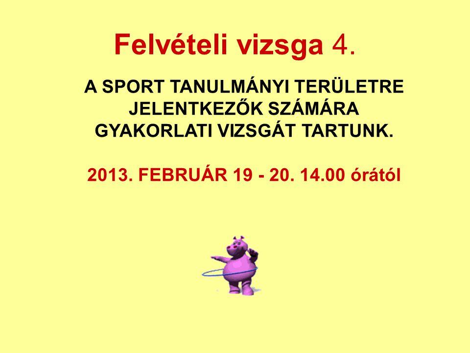 Felvételi vizsga 4. A SPORT TANULMÁNYI TERÜLETRE JELENTKEZŐK SZÁMÁRA GYAKORLATI VIZSGÁT TARTUNK. 2013. FEBRUÁR 19 - 20. 14.00 órától