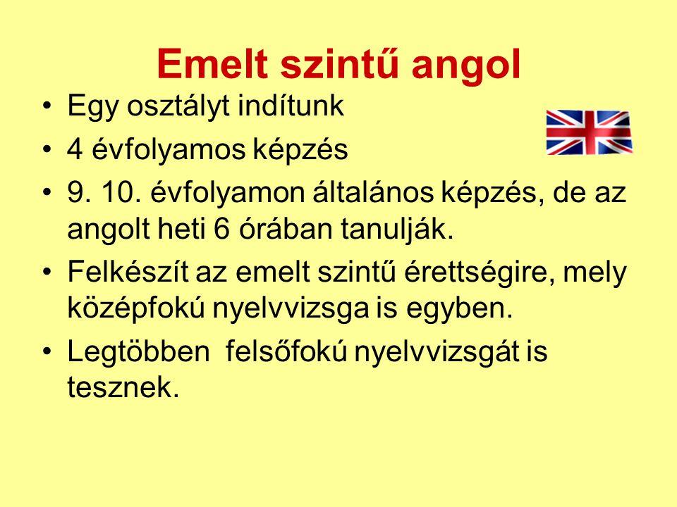 Emelt szintű angol •Egy osztályt indítunk •4 évfolyamos képzés •9. 10. évfolyamon általános képzés, de az angolt heti 6 órában tanulják. •Felkészít az