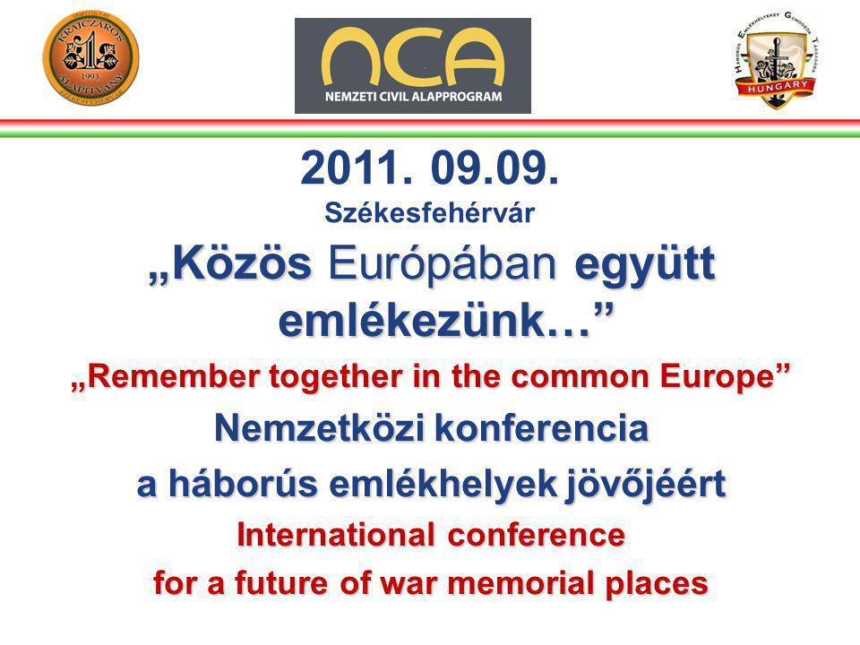 """""""Közös Európában együtt emlékezünk… """"Remember together in the common Europe Nemzetközi konferencia a háborús emlékhelyek jövőjéért International conference for a future of war memorial places 2011."""