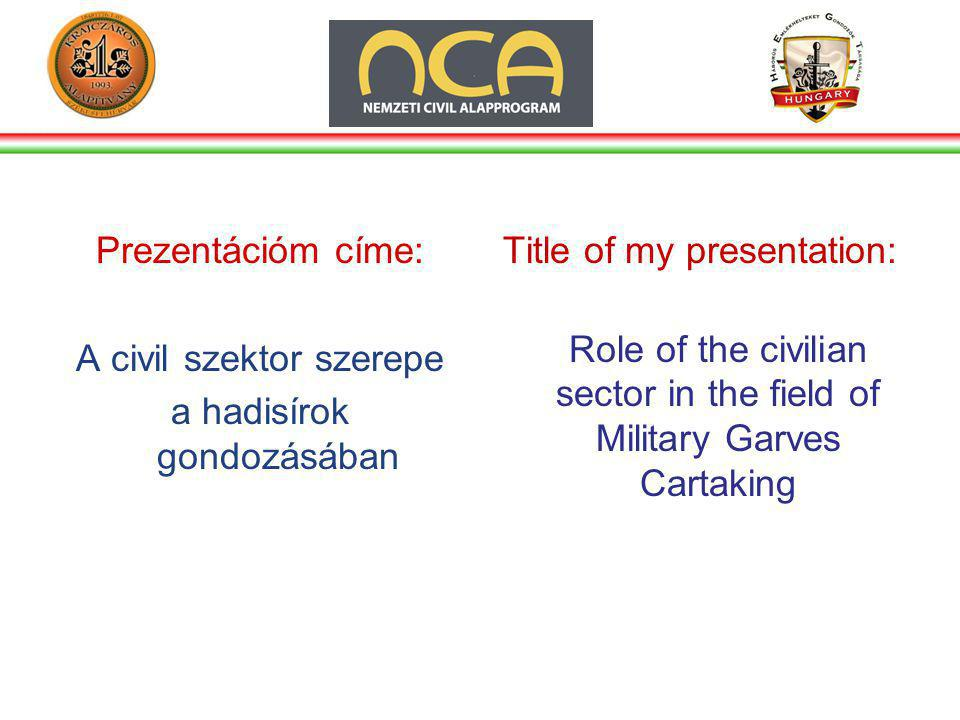 Prezentációm címe: A civil szektor szerepe a hadisírok gondozásában Title of my presentation: Role of the civilian sector in the field of Military Garves Cartaking
