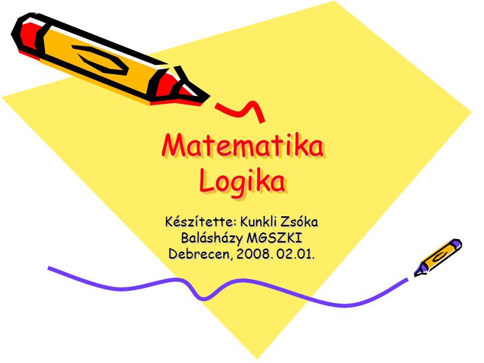 Matematika Logika Készítette: Kunkli Zsóka Balásházy MGSZKI Debrecen, 2008. 02.01.