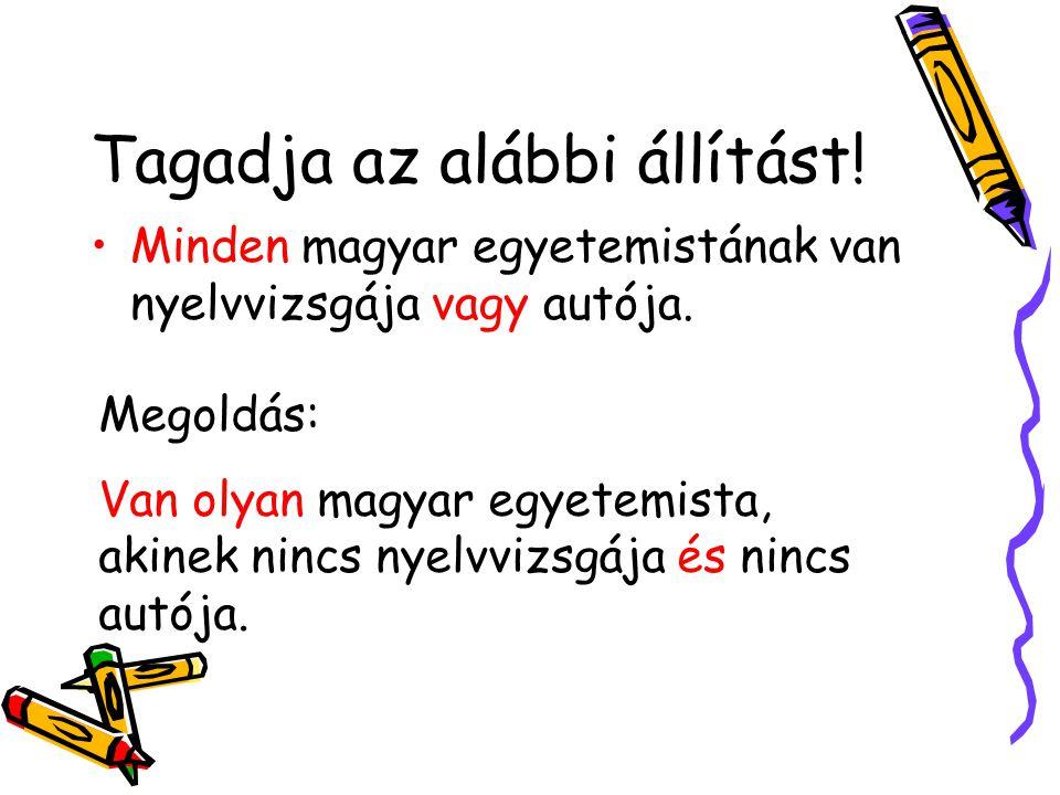 Tagadja az alábbi állítást! •Minden magyar egyetemistának van nyelvvizsgája vagy autója. Megoldás: Van olyan magyar egyetemista, akinek nincs nyelvviz