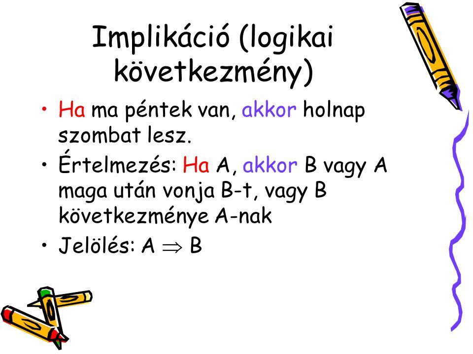 Implikáció (logikai következmény) •Ha ma péntek van, akkor holnap szombat lesz. •Értelmezés: Ha A, akkor B vagy A maga után vonja B-t, vagy B következ