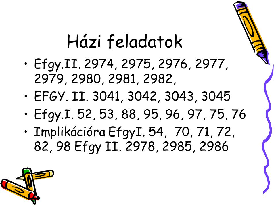 Házi feladatok •Efgy.II. 2974, 2975, 2976, 2977, 2979, 2980, 2981, 2982, •EFGY. II. 3041, 3042, 3043, 3045 •Efgy.I. 52, 53, 88, 95, 96, 97, 75, 76 •Im