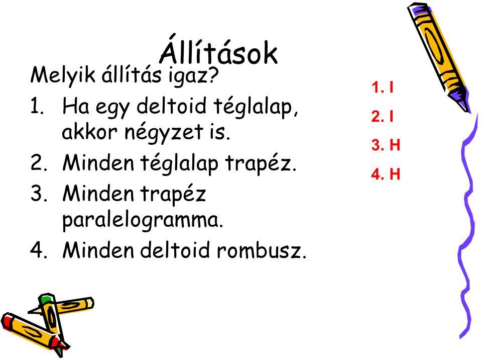 Állítások Melyik állítás igaz? 1.Ha egy deltoid téglalap, akkor négyzet is. 2.Minden téglalap trapéz. 3.Minden trapéz paralelogramma. 4.Minden deltoid