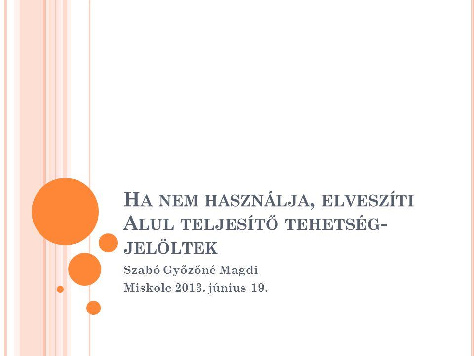 H A NEM HASZNÁLJA, ELVESZÍTI A LUL TELJESÍTŐ TEHETSÉG - JELÖLTEK Szabó Győzőné Magdi Miskolc 2013. június 19.