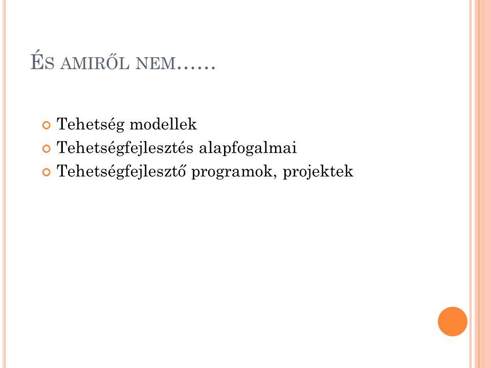 É S AMIRŐL NEM …… Tehetség modellek Tehetségfejlesztés alapfogalmai Tehetségfejlesztő programok, projektek