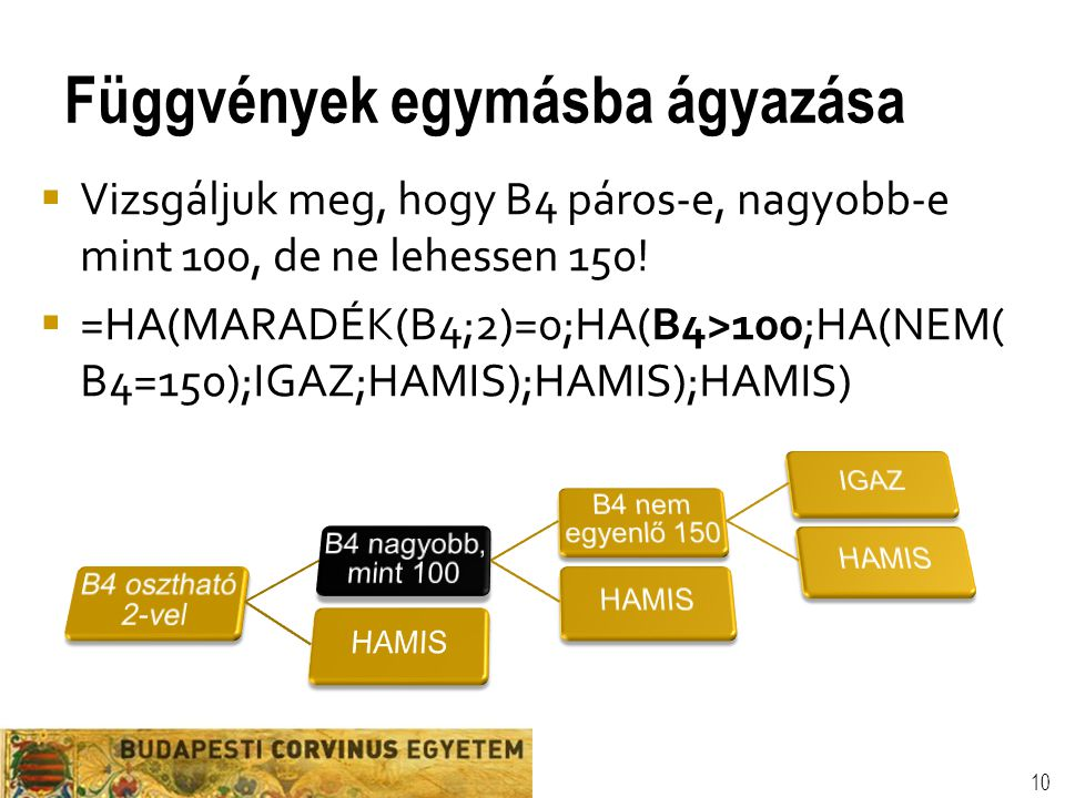 Függvények egymásba ágyazása 10  Vizsgáljuk meg, hogy B4 páros-e, nagyobb-e mint 100, de ne lehessen 150!  =HA(MARADÉK(B4;2)=0;HA(B4>100;HA(NEM( B4=