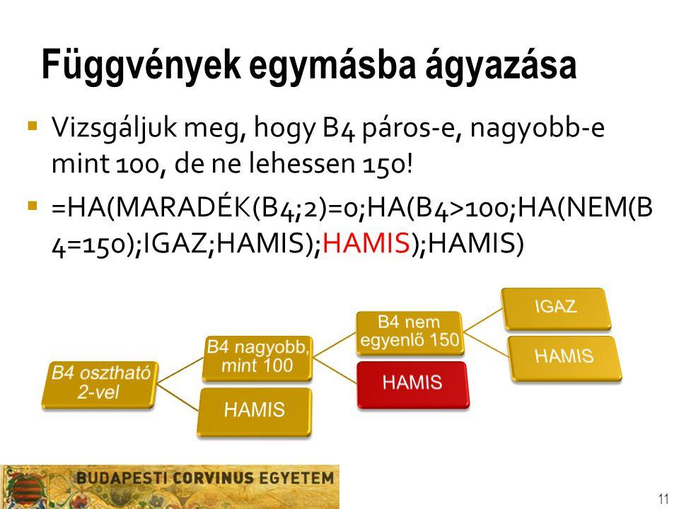 Függvények egymásba ágyazása 11  Vizsgáljuk meg, hogy B4 páros-e, nagyobb-e mint 100, de ne lehessen 150!  =HA(MARADÉK(B4;2)=0;HA(B4>100;HA(NEM(B 4=