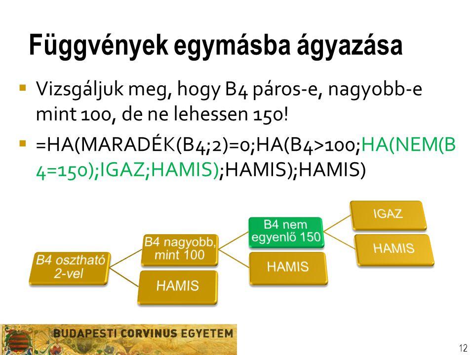 Függvények egymásba ágyazása 12  Vizsgáljuk meg, hogy B4 páros-e, nagyobb-e mint 100, de ne lehessen 150!  =HA(MARADÉK(B4;2)=0;HA(B4>100;HA(NEM(B 4=