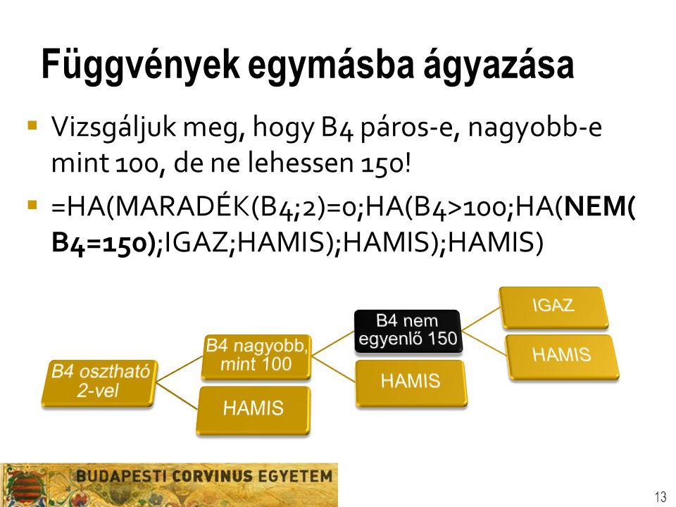 Függvények egymásba ágyazása 13  Vizsgáljuk meg, hogy B4 páros-e, nagyobb-e mint 100, de ne lehessen 150!  =HA(MARADÉK(B4;2)=0;HA(B4>100;HA(NEM( B4=