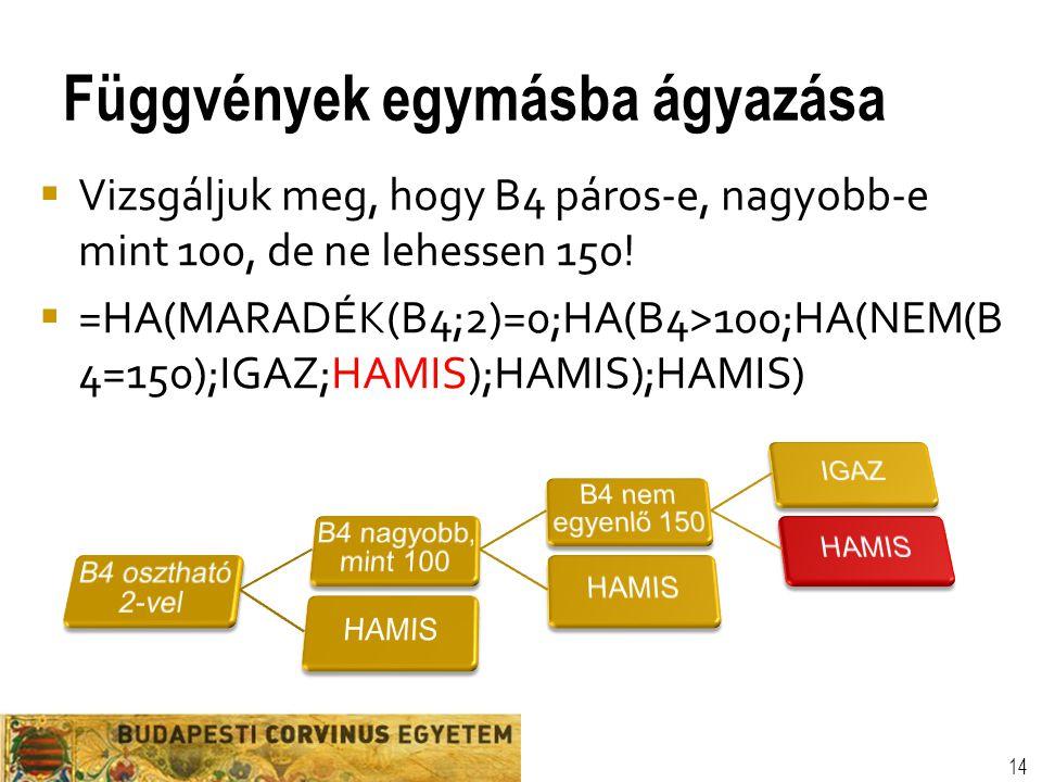 Függvények egymásba ágyazása 14  Vizsgáljuk meg, hogy B4 páros-e, nagyobb-e mint 100, de ne lehessen 150!  =HA(MARADÉK(B4;2)=0;HA(B4>100;HA(NEM(B 4=