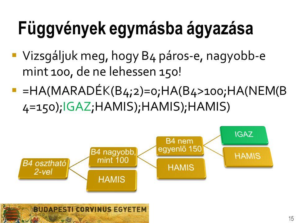 Függvények egymásba ágyazása 15  Vizsgáljuk meg, hogy B4 páros-e, nagyobb-e mint 100, de ne lehessen 150!  =HA(MARADÉK(B4;2)=0;HA(B4>100;HA(NEM(B 4=