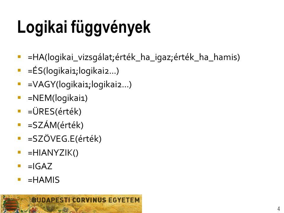 Logikai függvények  =HA(logikai_vizsgálat;érték_ha_igaz;érték_ha_hamis)  =ÉS(logikai1;logikai2...)  =VAGY(logikai1;logikai2...)  =NEM(logikai1)  =ÜRES(érték)  =SZÁM(érték)  =SZÖVEG.E(érték)  =HIANYZIK()  =IGAZ  =HAMIS 4