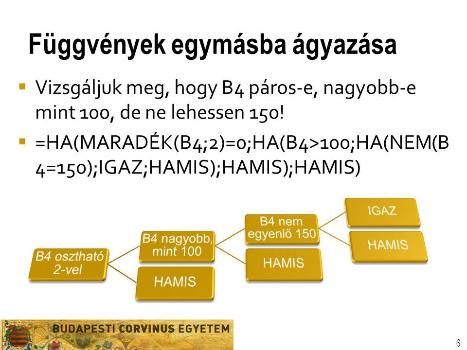 Függvények egymásba ágyazása 6  Vizsgáljuk meg, hogy B4 páros-e, nagyobb-e mint 100, de ne lehessen 150!  =HA(MARADÉK(B4;2)=0;HA(B4>100;HA(NEM(B 4=1