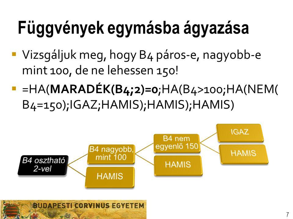 Függvények egymásba ágyazása 7  Vizsgáljuk meg, hogy B4 páros-e, nagyobb-e mint 100, de ne lehessen 150!  =HA(MARADÉK(B4;2)=0;HA(B4>100;HA(NEM( B4=1