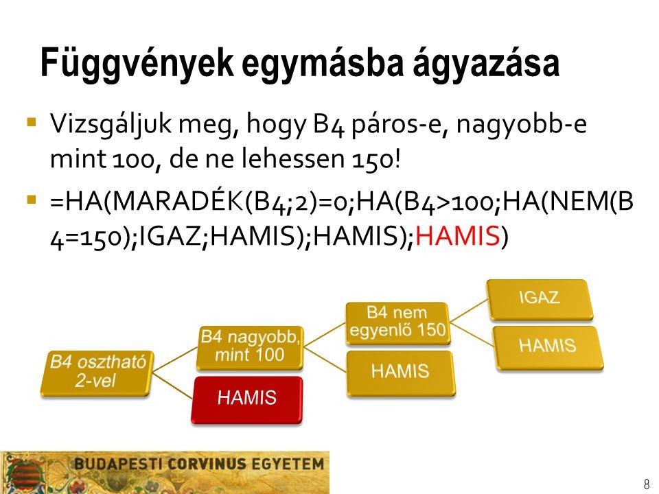 Függvények egymásba ágyazása 8  Vizsgáljuk meg, hogy B4 páros-e, nagyobb-e mint 100, de ne lehessen 150!  =HA(MARADÉK(B4;2)=0;HA(B4>100;HA(NEM(B 4=1