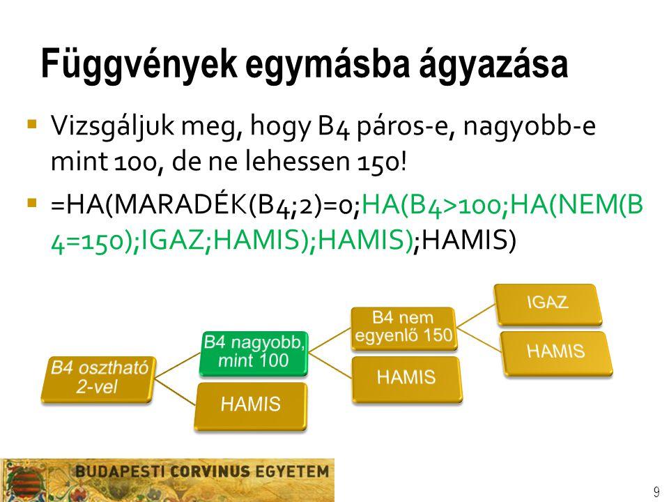 Függvények egymásba ágyazása 9  Vizsgáljuk meg, hogy B4 páros-e, nagyobb-e mint 100, de ne lehessen 150!  =HA(MARADÉK(B4;2)=0;HA(B4>100;HA(NEM(B 4=1