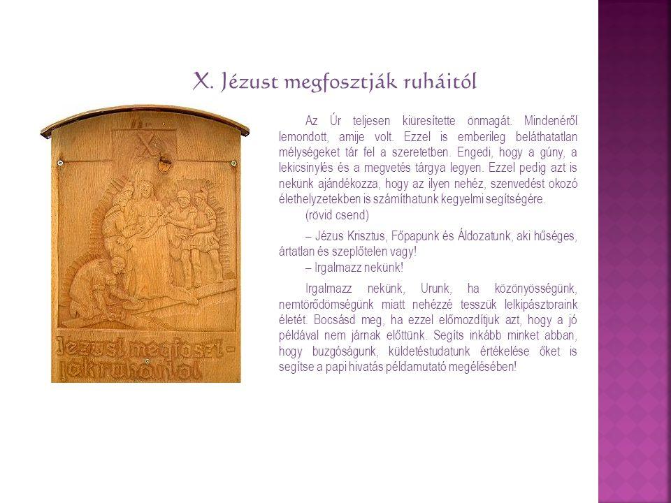 X. Jézust megfosztják ruháitól Az Úr teljesen kiüresítette önmagát. Mindenéről lemondott, amije volt. Ezzel is emberileg beláthatatlan mélységeket tár