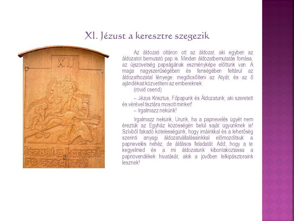 XI. Jézust a keresztre szegezik Az áldozati oltáron ott az áldozat, aki egyben az áldozatot bemutató pap is. Minden áldozatbemutatás forrása, az újszö