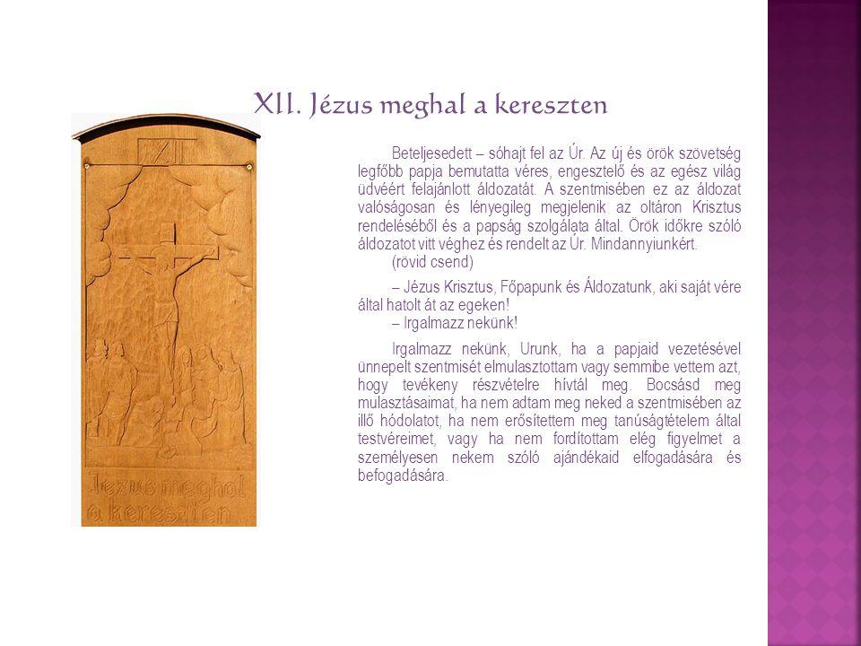 XII. Jézus meghal a kereszten Beteljesedett – sóhajt fel az Úr. Az új és örök szövetség legfőbb papja bemutatta véres, engesztelő és az egész világ üd