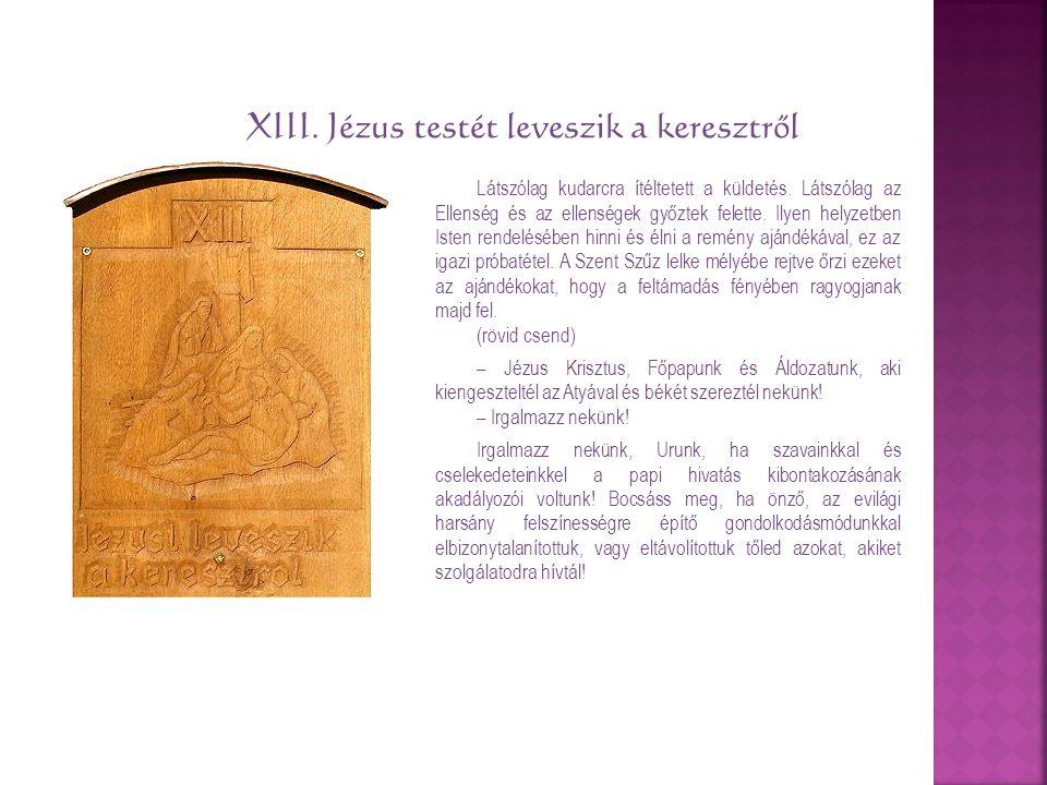 XIII. Jézus testét leveszik a keresztről Látszólag kudarcra ítéltetett a küldetés. Látszólag az Ellenség és az ellenségek győztek felette. Ilyen helyz